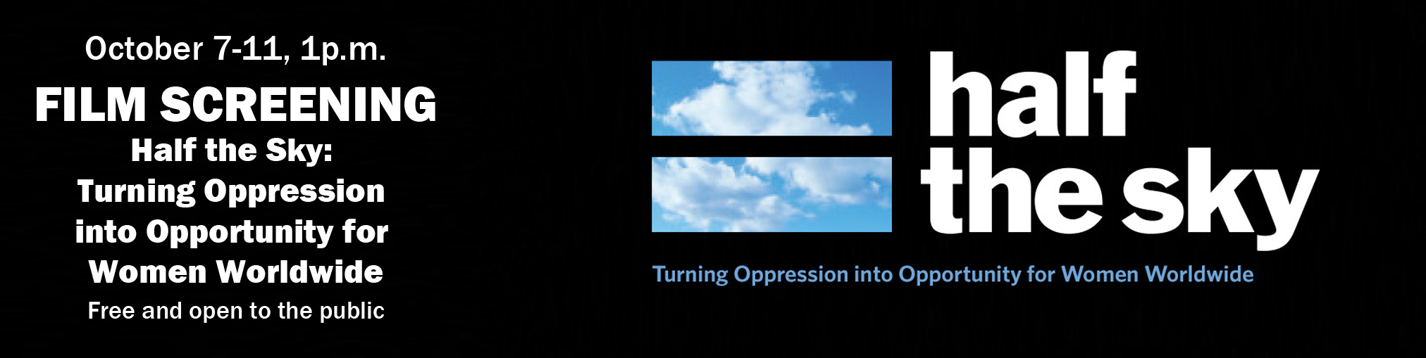 October 7-11, 1p.m. FILM SCREENING Half the Sky:  Turning Oppression  into Opportunity for  Women Worldwide  Free and open to the public