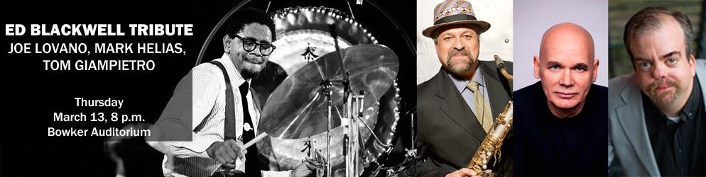 Ed Blackwell Tribute Joe Lovano, Mark Helias, Tom Giampietro Thursday, March 13, 8 p.m., Bowker Auditorium