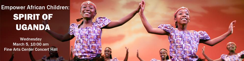 Empower African Children: Spirit of Uganda Wednesday, March 5, 10 AM Fine Arts Center Concert Hall
