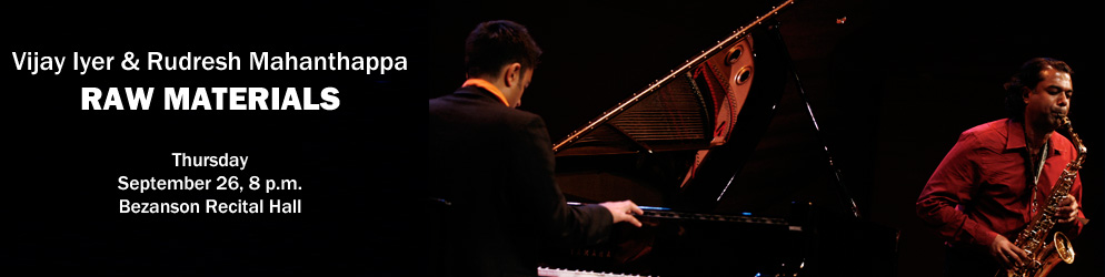 Vijay Iyer & Rudresh Mahanthappa Raw Materials Thursday, September 26, 8 p.m., Bezanson Recital Hall