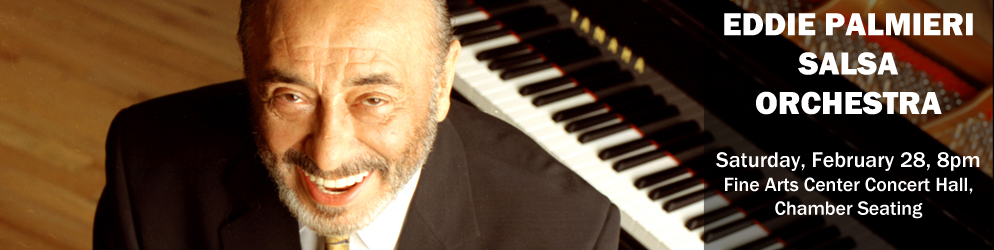 Eddie Palmieri Salsa Orchestra Saturday, February 28 @ 8:00pm in the Fine Arts Center Concert Hall, Chamber Seating
