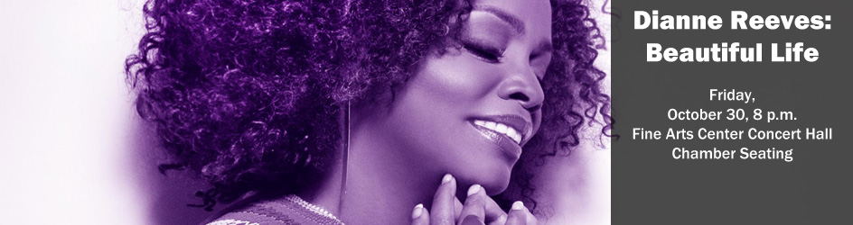 Dianne Reeves: Beautiful Life Friday, October 30, 8 p.m. Fine Arts Center Concert Hall Chamber Seating