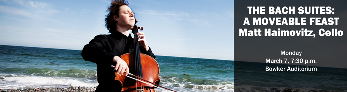 The Bach Suites: A Moveable Feast, Matt Haimovitz, Cello Monday March 7, 7:30 p.m. Bowker Auditorium
