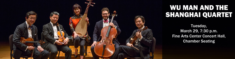 Wu Man and the Shanghai Quartet Tuesday, March 29, 7:30 p.m. Fine Arts Center Concert Hall, Chamber Seating