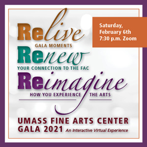 Image of decorative text that says: Relive Gala Moments, Renew Your connection to the FAC Reimagine How you experience the arts, (all in cursive) UMass Fine Arts Center Gala 2021 An Interactive Virtual Experience Saturday Febryary 6th, 7:30 pm zoom (in bold text)